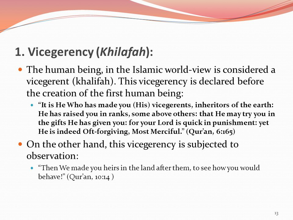 1. Vicegerency (Khilafah): The human being, in the Islamic world-view is considered a vicegerent (khalifah). This vicegerency is declared before the c