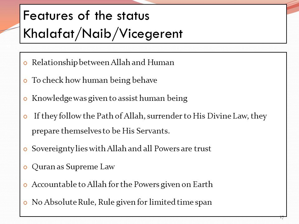 Features of the status Khalafat/Naib/Vicegerent 17 Relationship between Allah and Human To check how human being behave Knowledge was given to assist human being If they follow the Path of Allah, surrender to His Divine Law, they prepare themselves to be His Servants.