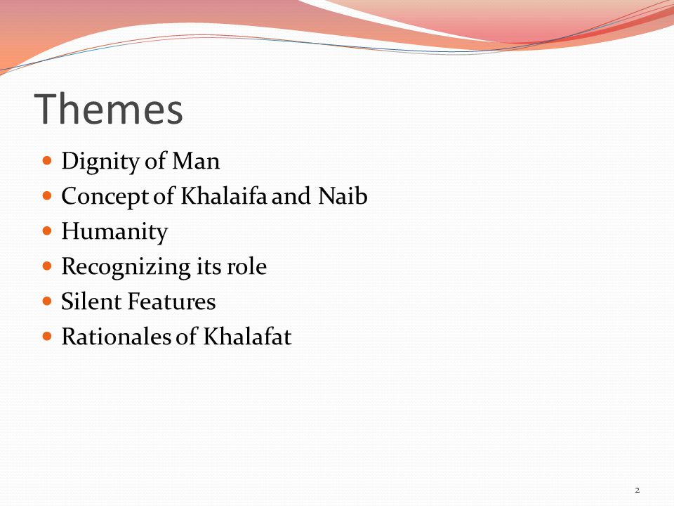 Themes Dignity of Man Concept of Khalaifa and Naib Humanity Recognizing its role Silent Features Rationales of Khalafat 2