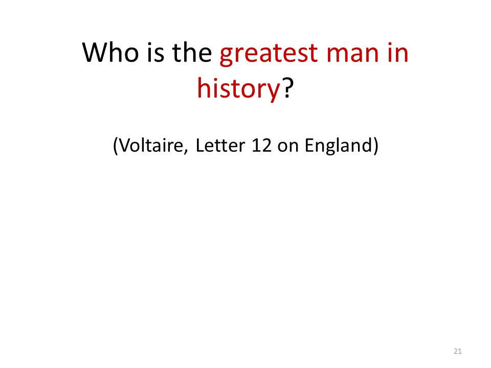 Who is the greatest man in history (Voltaire, Letter 12 on England) 21