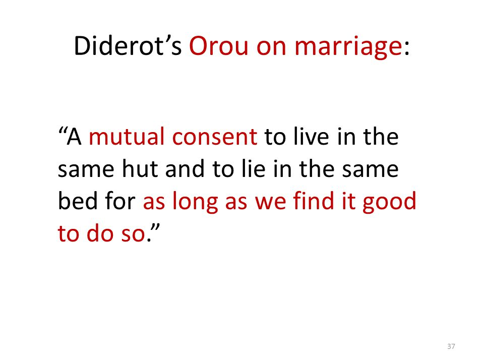 Diderots Orou on marriage: 37 A mutual consent to live in the same hut and to lie in the same bed for as long as we find it good to do so.