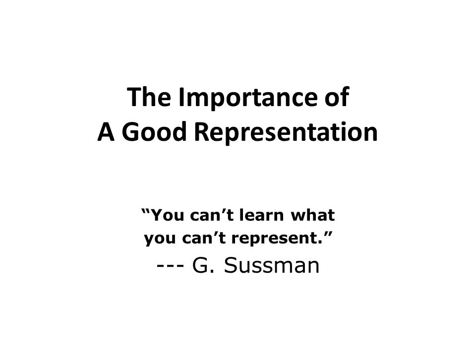 The Importance of A Good Representation You cant learn what you cant represent. --- G. Sussman