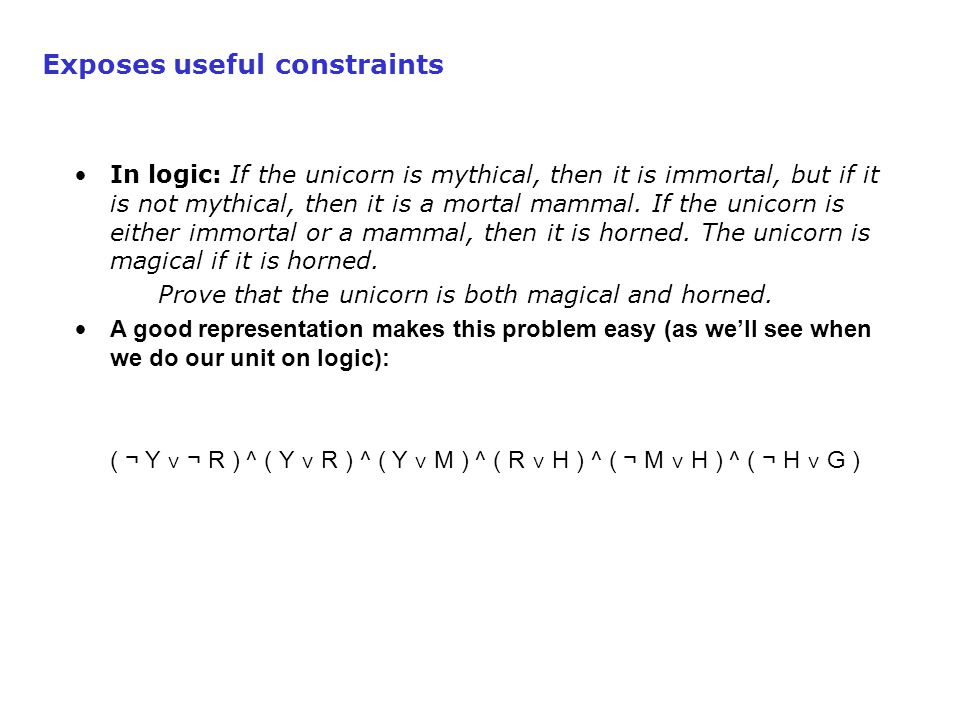 Exposes useful constraints In logic: If the unicorn is mythical, then it is immortal, but if it is not mythical, then it is a mortal mammal.