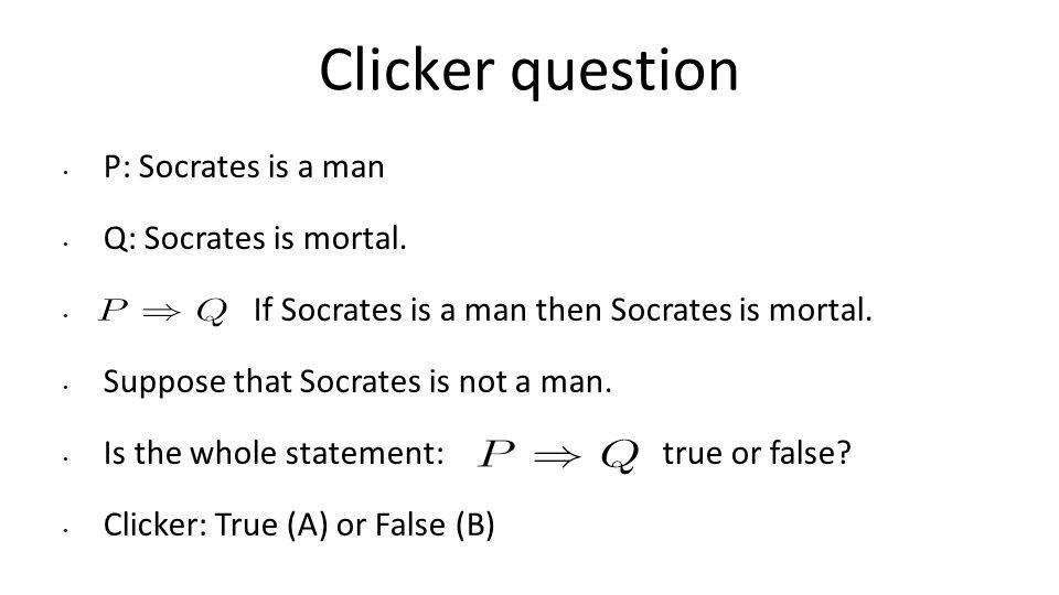 Clicker question P: Socrates is a man Q: Socrates is mortal. If Socrates is a man then Socrates is mortal. Suppose that Socrates is not a man. Is the