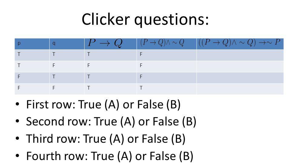 Clicker questions: pq TTTF TFFF FTTF FFTT First row: True (A) or False (B) Second row: True (A) or False (B) Third row: True (A) or False (B) Fourth r