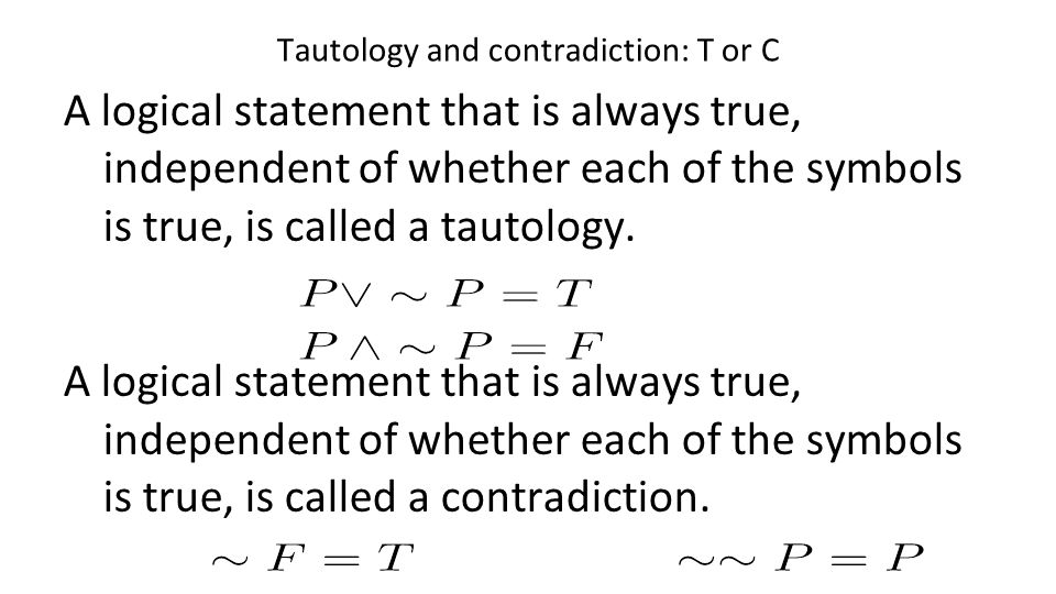 Tautology and contradiction: T or C A logical statement that is always true, independent of whether each of the symbols is true, is called a tautology
