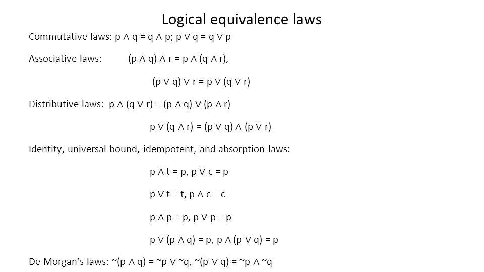 Logical equivalence laws Commutative laws: p q = q p; p q = q p Associative laws: (p q) r = p (q r), (p q) r = p (q r) Distributive laws: p (q r) = (p
