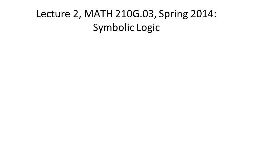 Lecture 2, MATH 210G.03, Spring 2014: Symbolic Logic
