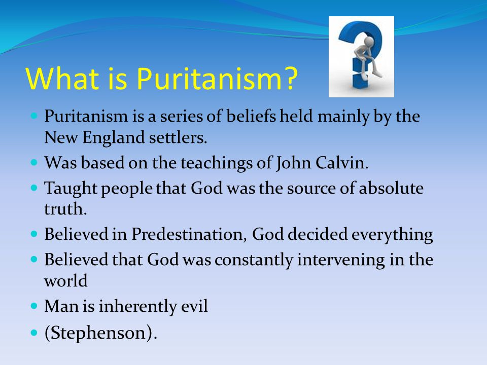 What is Puritanism.Puritanism is a series of beliefs held mainly by the New England settlers.