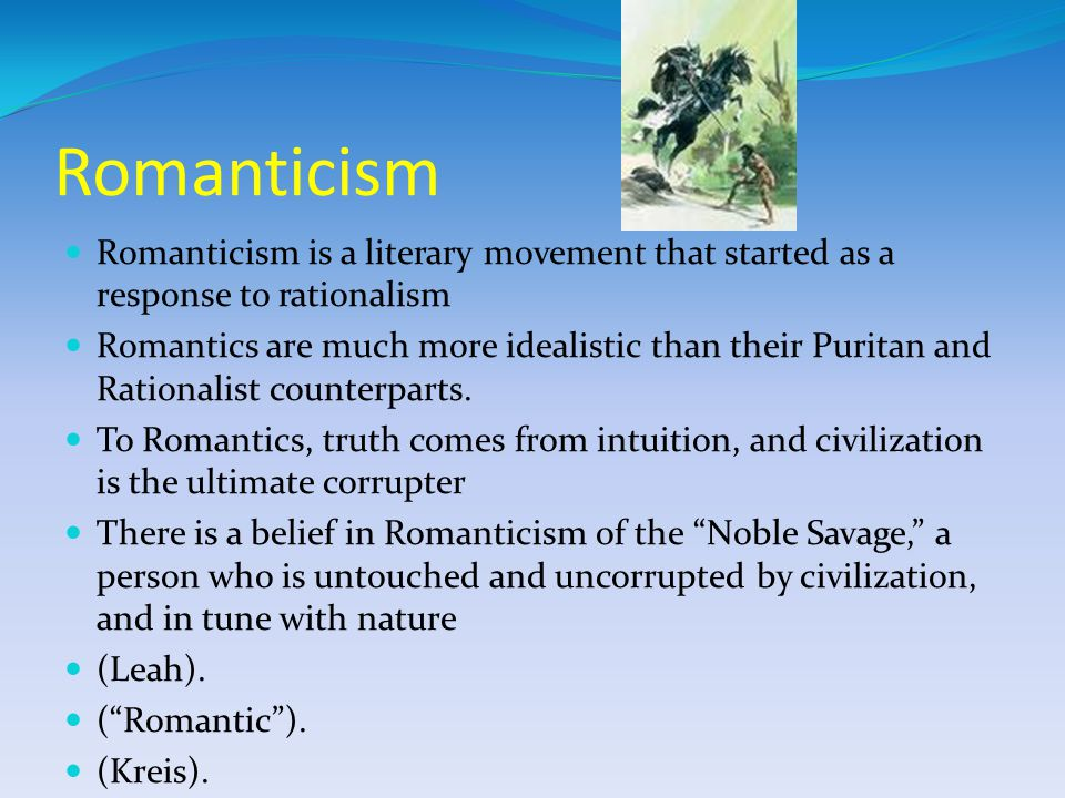 Romanticism Romanticism is a literary movement that started as a response to rationalism Romantics are much more idealistic than their Puritan and Rationalist counterparts.