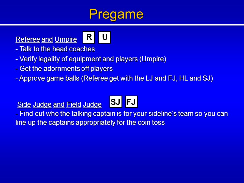 Pregame Referee and Umpire - Talk to the head coaches - Verify legality of equipment and players (Umpire) - Get the adornments off players - Approve game balls (Referee get with the LJ and FJ, HL and SJ) Side Judge and Field Judge Side Judge and Field Judge - Find out who the talking captain is for your sidelines team so you can line up the captains appropriately for the coin toss FJ U R SJ