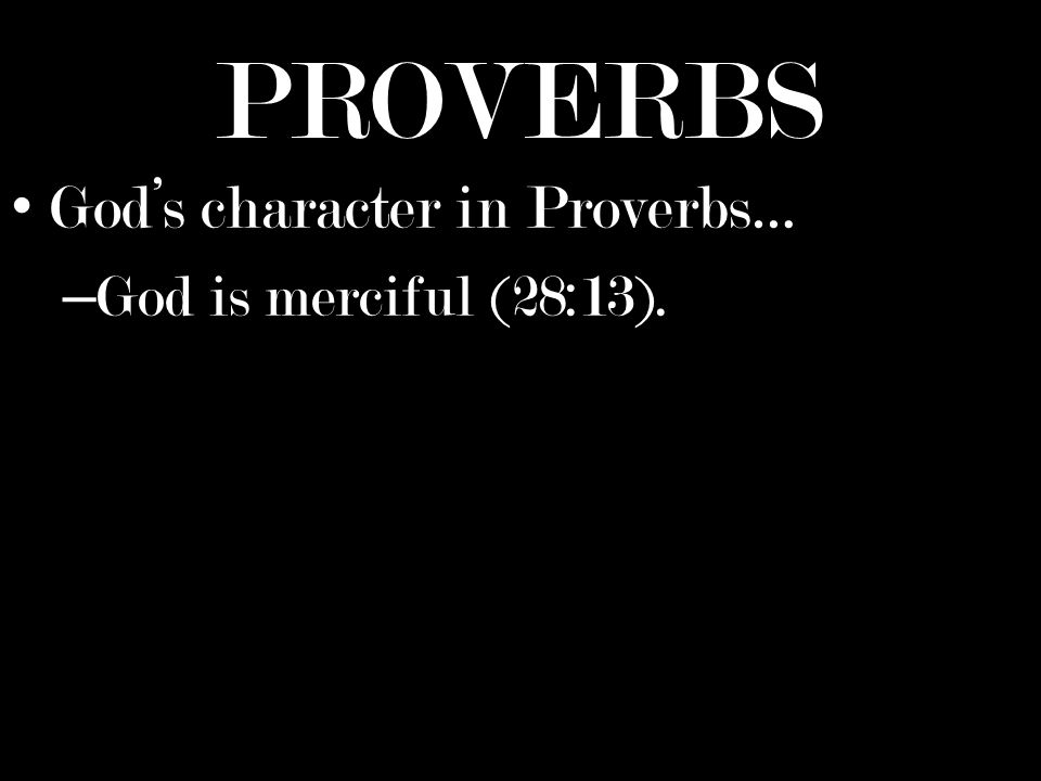 PROVERBS Gods character in Proverbs… – God is merciful (28:13).