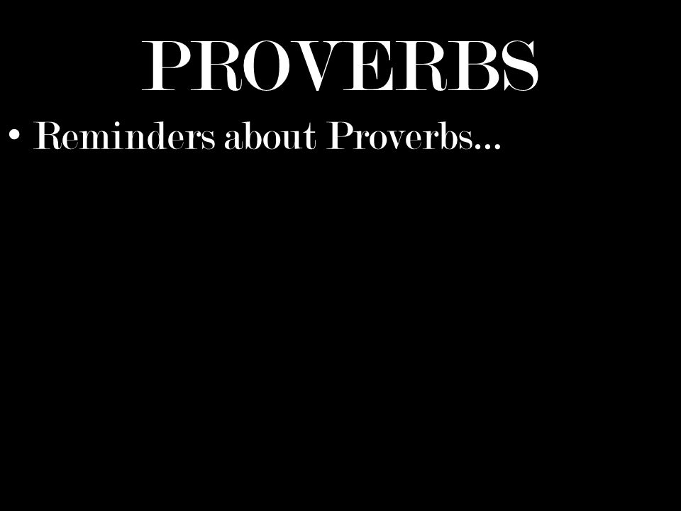 PROVERBS Reminders about Proverbs…