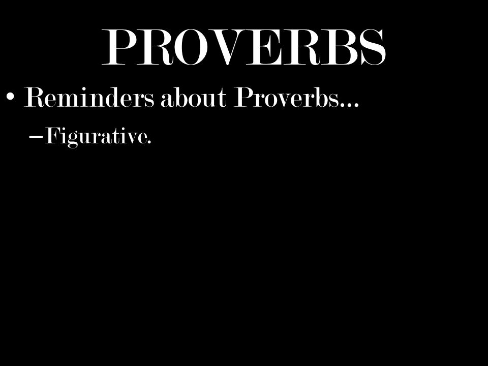 PROVERBS Reminders about Proverbs… – Figurative.