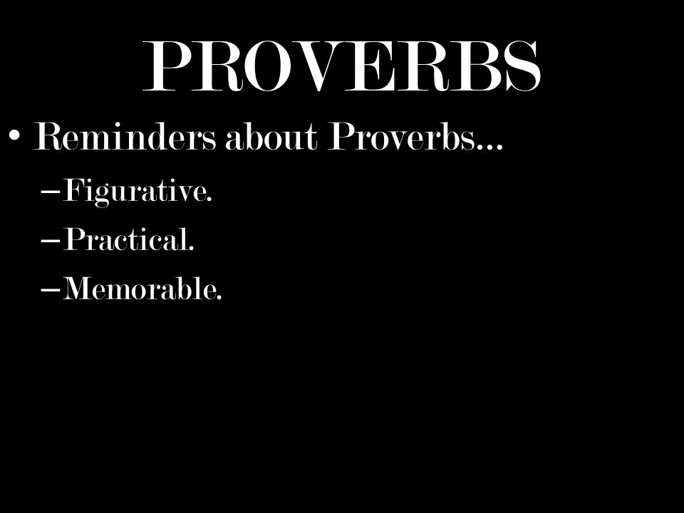 PROVERBS Reminders about Proverbs… – Figurative. – Practical. – Memorable.