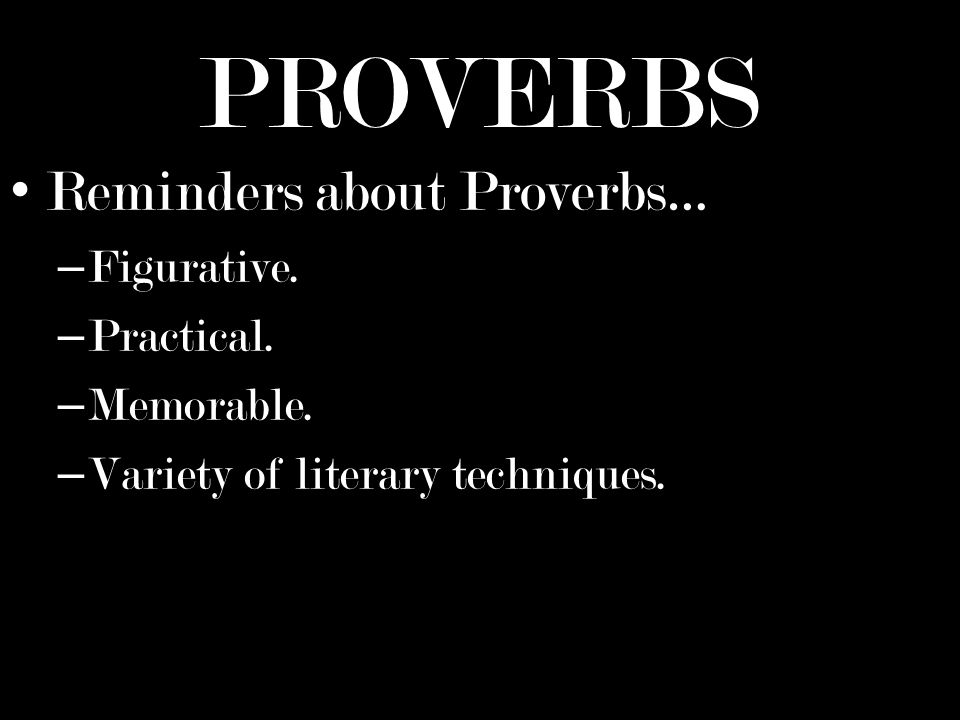PROVERBS Reminders about Proverbs… – Figurative. – Practical.