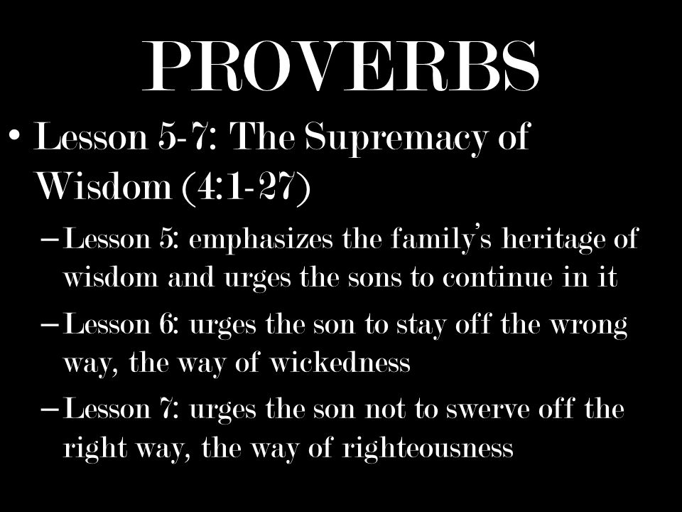 PROVERBS Lesson 5-7: The Supremacy of Wisdom (4:1-27) – Lesson 5: emphasizes the familys heritage of wisdom and urges the sons to continue in it – Lesson 6: urges the son to stay off the wrong way, the way of wickedness – Lesson 7: urges the son not to swerve off the right way, the way of righteousness
