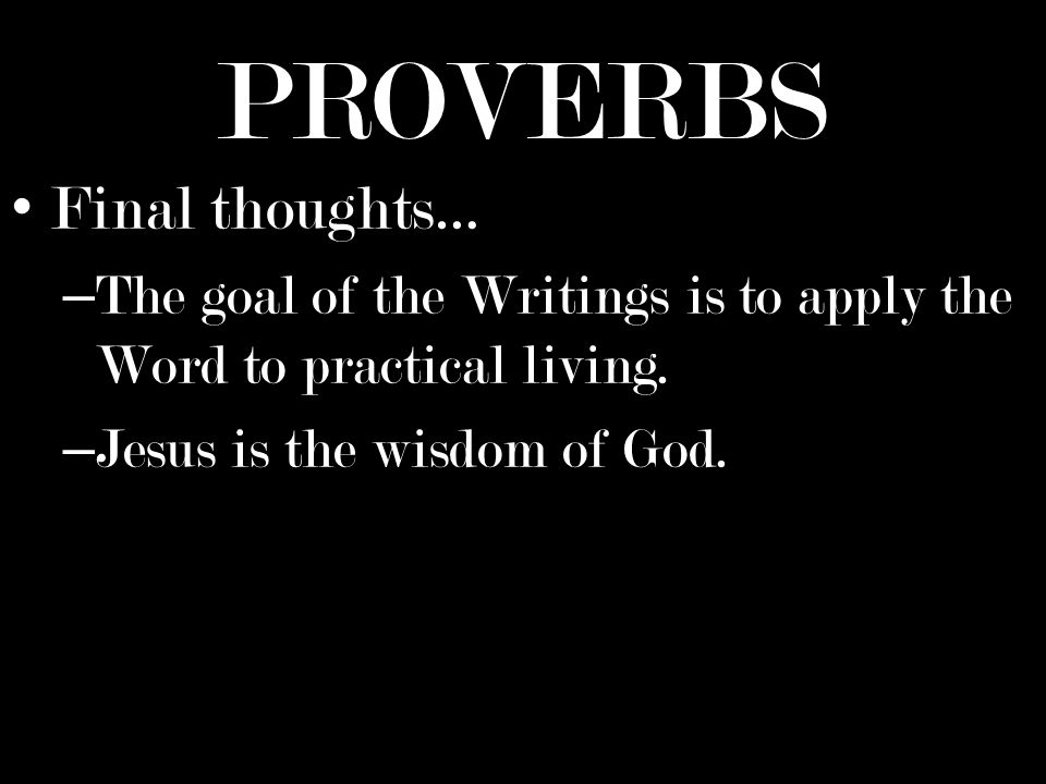 PROVERBS Final thoughts… – The goal of the Writings is to apply the Word to practical living.