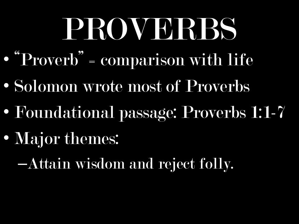 PROVERBS Proverb = comparison with life Solomon wrote most of Proverbs Foundational passage: Proverbs 1:1-7 Major themes: – Attain wisdom and reject folly.