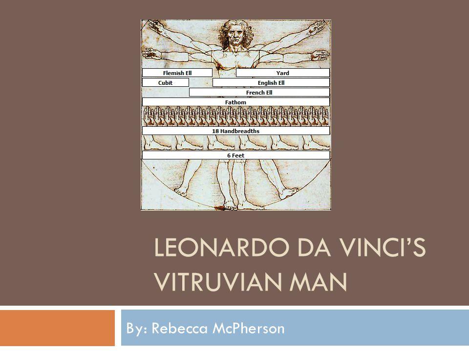LEONARDO DA VINCIS VITRUVIAN MAN By: Rebecca McPherson
