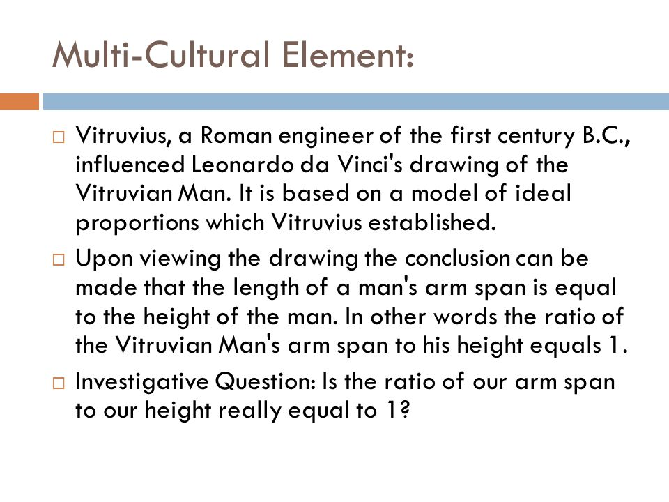 Multi-Cultural Element: Vitruvius, a Roman engineer of the first century B.C., influenced Leonardo da Vinci s drawing of the Vitruvian Man.