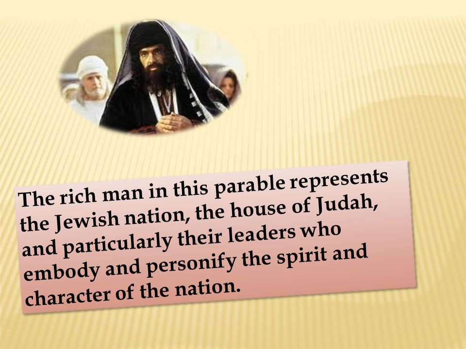 The rich man in this parable represents the Jewish nation, the house of Judah, and particularly their leaders who embody and personify the spirit and character of the nation.