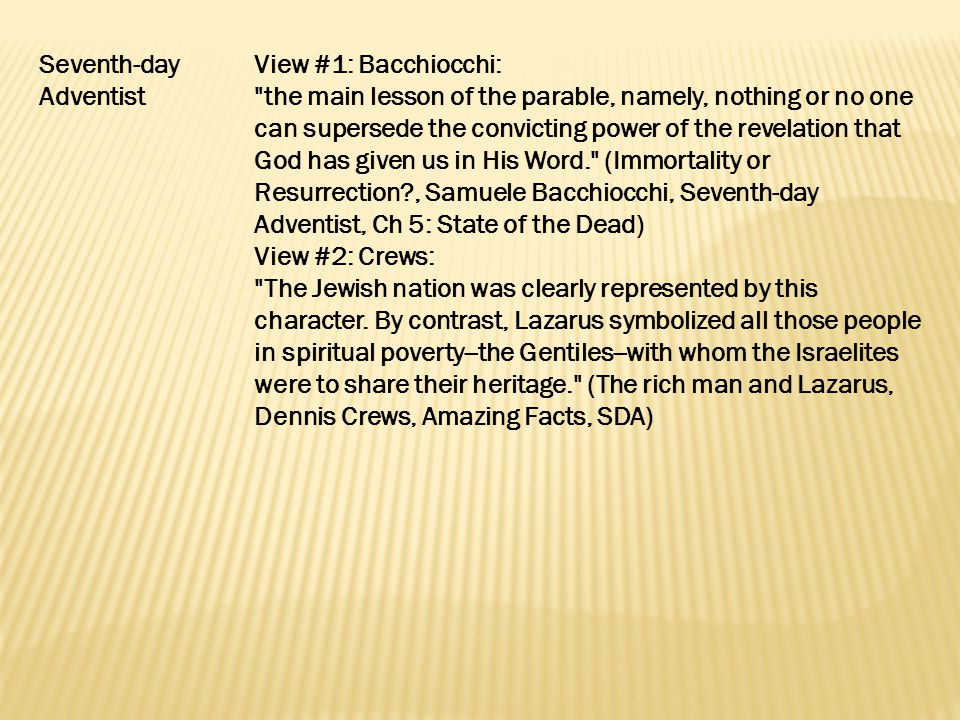 Seventh-day Adventist View #1: Bacchiocchi: the main lesson of the parable, namely, nothing or no one can supersede the convicting power of the revelation that God has given us in His Word. (Immortality or Resurrection , Samuele Bacchiocchi, Seventh-day Adventist, Ch 5: State of the Dead) View #2: Crews: The Jewish nation was clearly represented by this character.