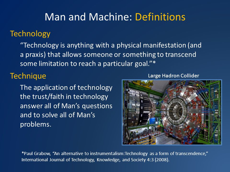 Man and Machine: Definitions Technology Technology is anything with a physical manifestation (and a praxis) that allows someone or something to transcend some limitation to reach a particular goal.* Technique The application of technology and the trust/faith in technology to answer all of Mans questions and to solve all of Mans problems.