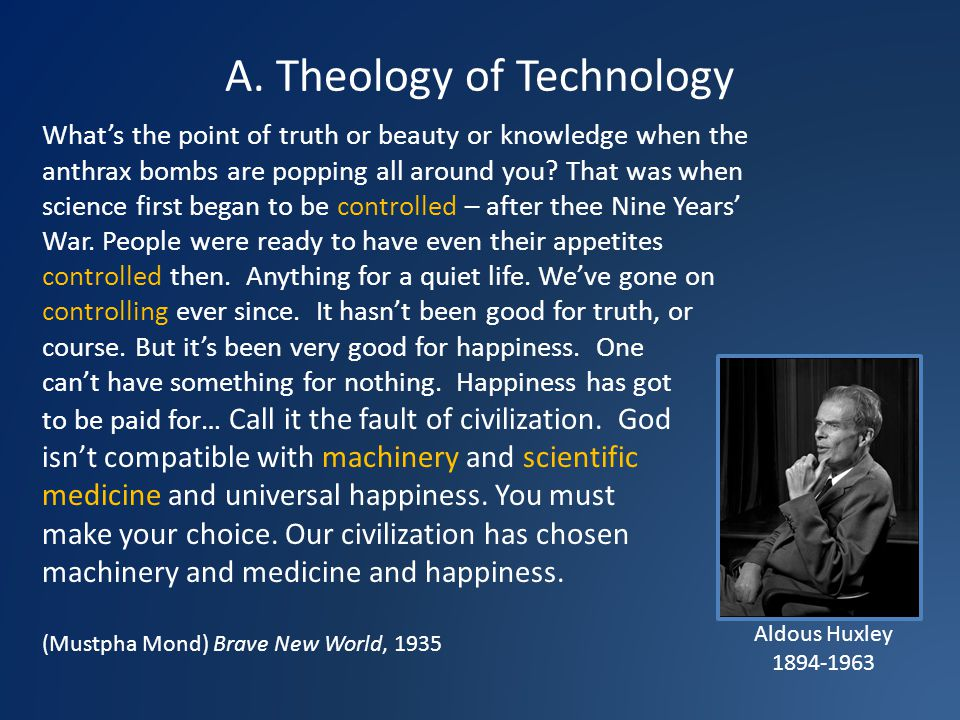 A. Theology of Technology Aldous Huxley 1894-1963 Whats the point of truth or beauty or knowledge when the anthrax bombs are popping all around you? T
