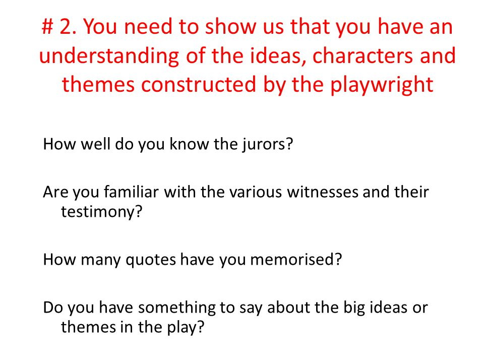 # 2. You need to show us that you have an understanding of the ideas, characters and themes constructed by the playwright How well do you know the jur