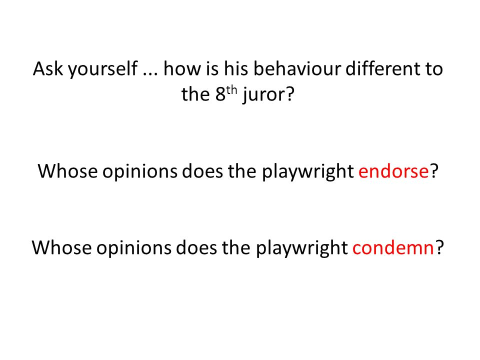 Ask yourself... how is his behaviour different to the 8 th juror? Whose opinions does the playwright endorse? Whose opinions does the playwright conde
