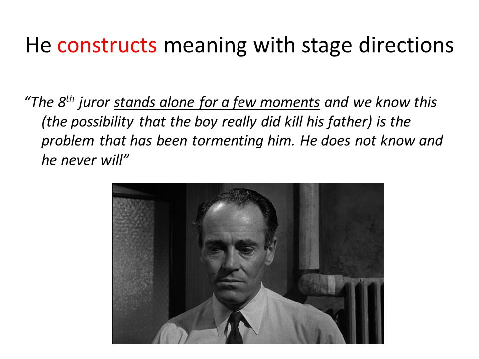 He constructs meaning with stage directions The 8 th juror stands alone for a few moments and we know this (the possibility that the boy really did kill his father) is the problem that has been tormenting him.