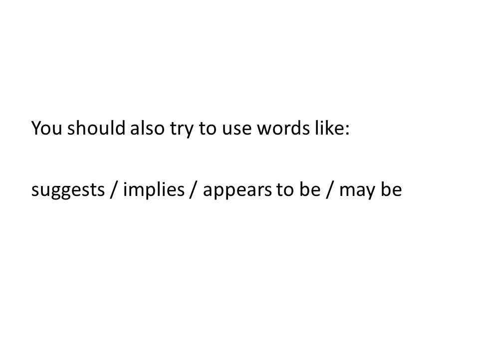 You should also try to use words like: suggests / implies / appears to be / may be
