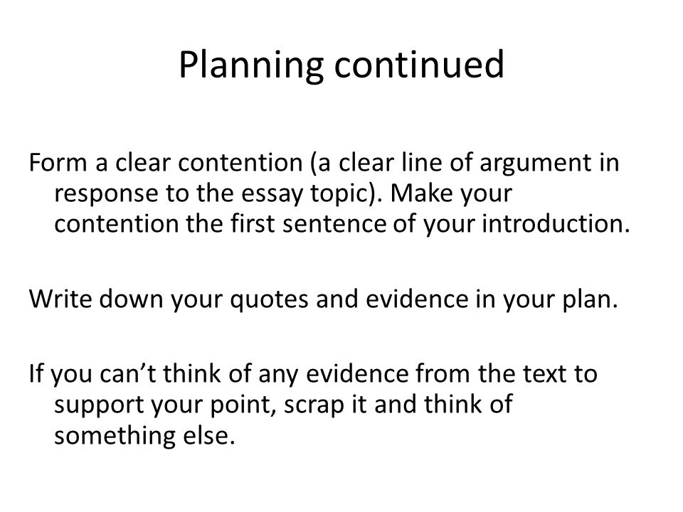 Planning continued Form a clear contention (a clear line of argument in response to the essay topic).