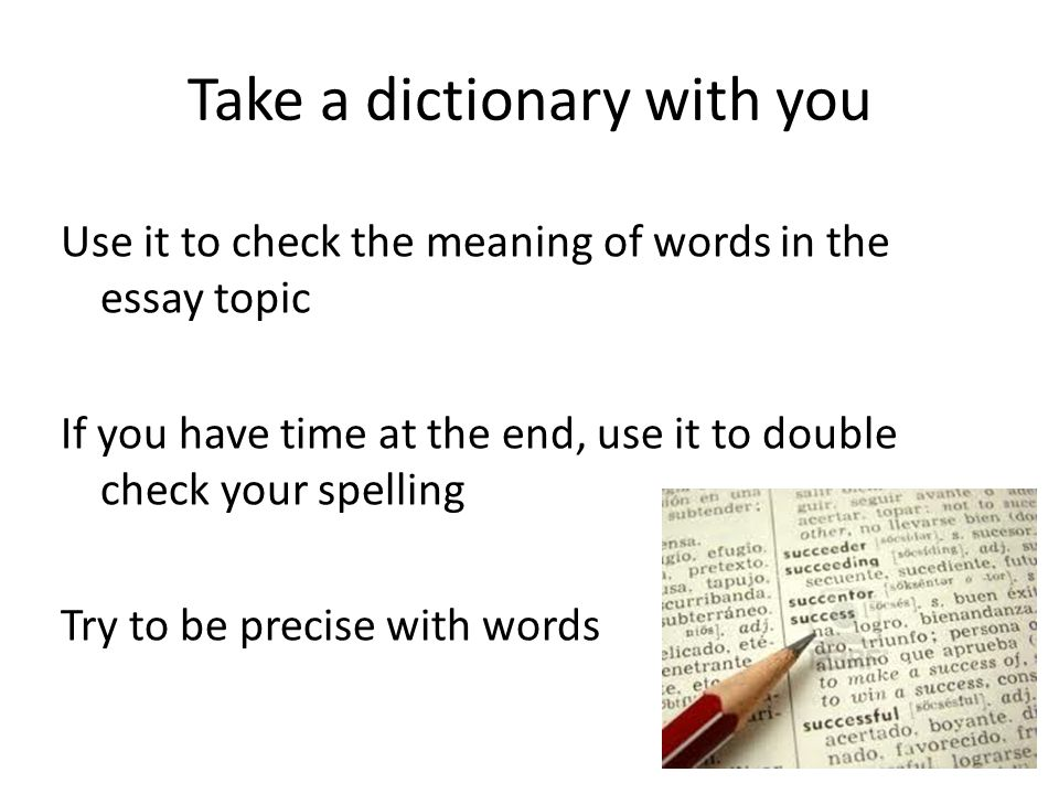 Take a dictionary with you Use it to check the meaning of words in the essay topic If you have time at the end, use it to double check your spelling Try to be precise with words