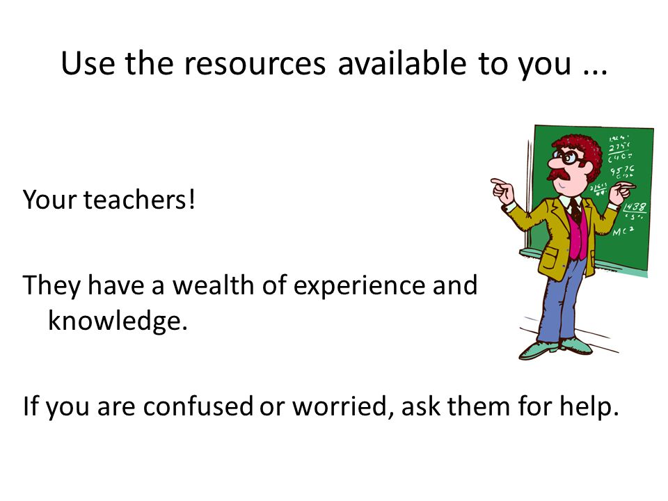 Use the resources available to you... Your teachers.