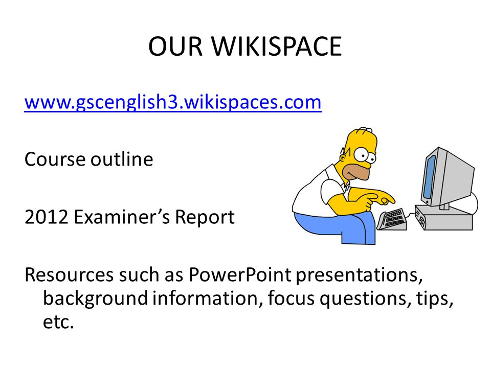 OUR WIKISPACE www.gscenglish3.wikispaces.com Course outline 2012 Examiners Report Resources such as PowerPoint presentations, background information, focus questions, tips, etc.