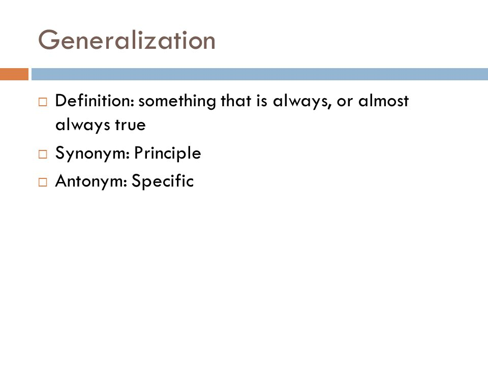 Generalization Definition: something that is always, or almost always true Synonym: Principle Antonym: Specific