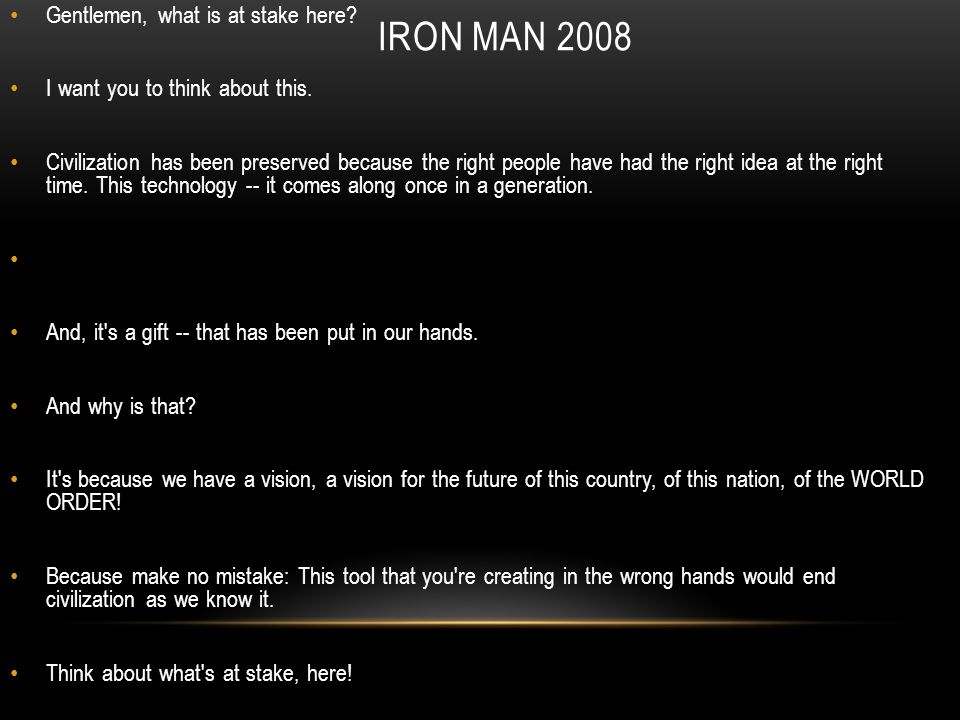 IRON MAN 2008 Gentlemen, what is at stake here. I want you to think about this.