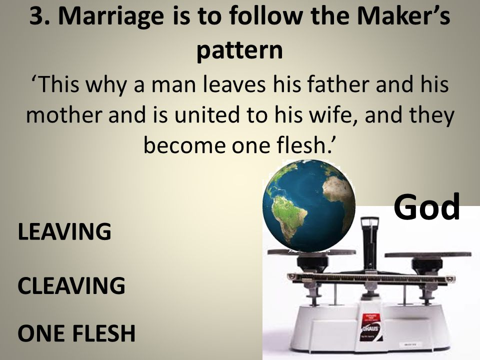 3. Marriage is to follow the Makers pattern This why a man leaves his father and his mother and is united to his wife, and they become one flesh. LEAV