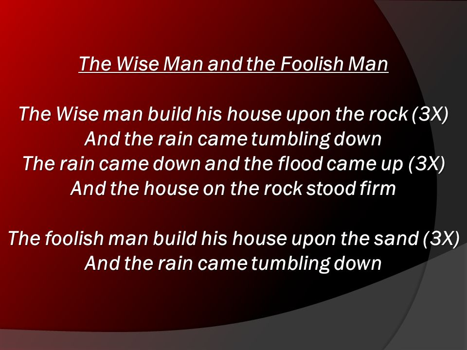 The Wise Man and the Foolish Man The Wise man build his house upon the rock (3X) And the rain came tumbling down The rain came down and the flood came up (3X) And the house on the rock stood firm The foolish man build his house upon the sand (3X) And the rain came tumbling down