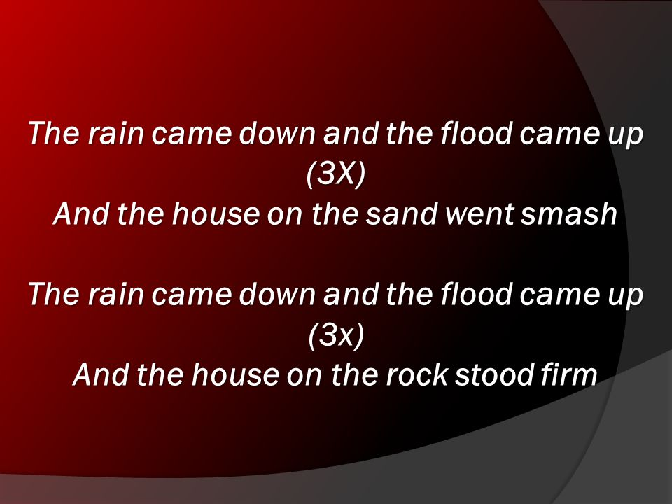 The rain came down and the flood came up (3X) And the house on the sand went smash The rain came down and the flood came up (3x) And the house on the rock stood firm