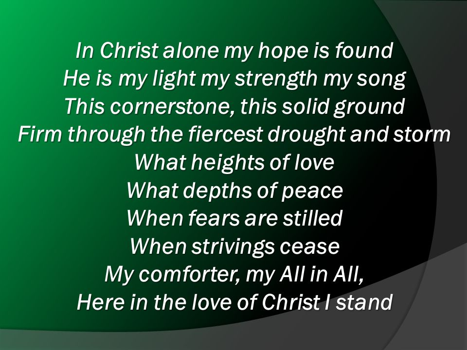 In Christ alone my hope is found He is my light my strength my song This cornerstone, this solid ground Firm through the fiercest drought and storm What heights of love What depths of peace When fears are stilled When strivings cease My comforter, my All in All, Here in the love of Christ I stand