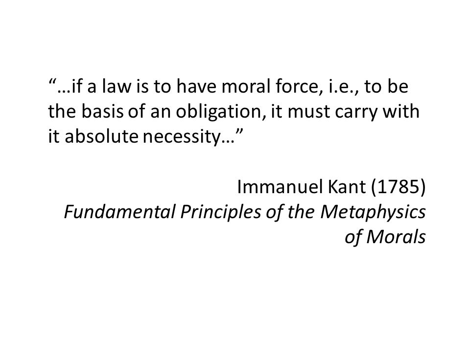 …if a law is to have moral force, i.e., to be the basis of an obligation, it must carry with it absolute necessity… Immanuel Kant (1785) Fundamental Principles of the Metaphysics of Morals
