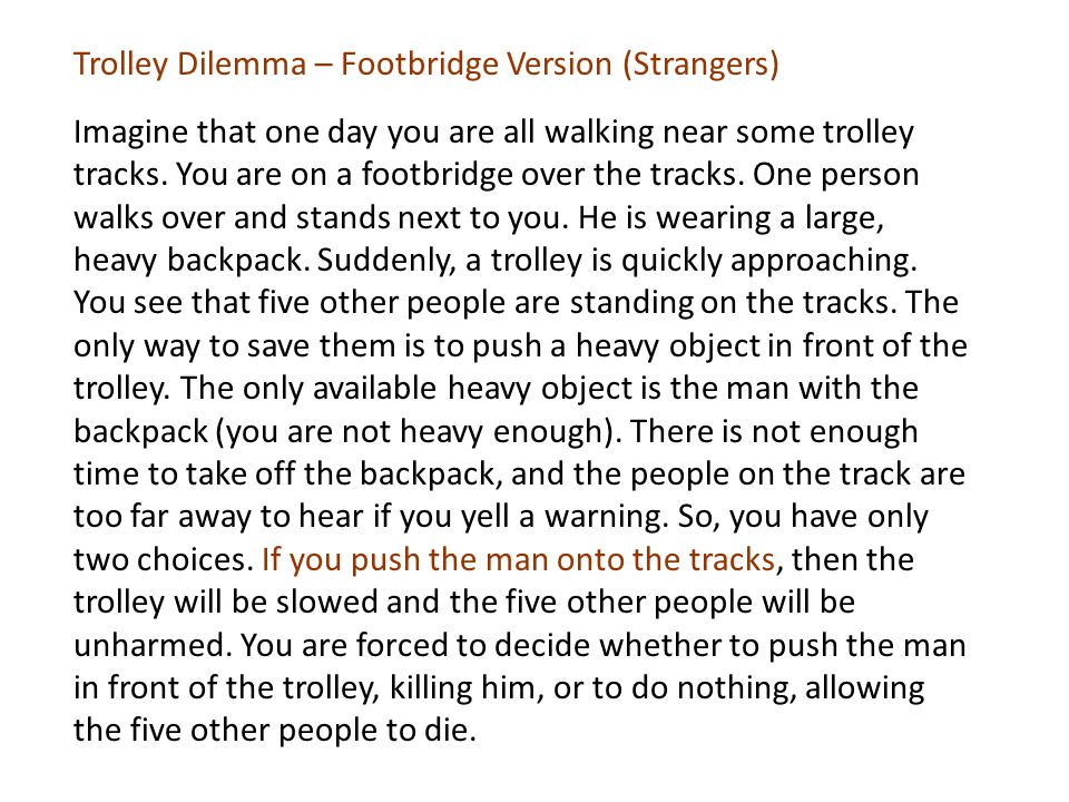Trolley Dilemma – Footbridge Version (Strangers) Imagine that one day you are all walking near some trolley tracks.
