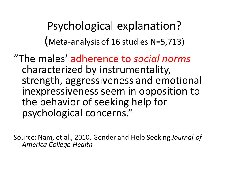 Psychological explanation? ( Meta-analysis of 16 studies N=5,713) The males adherence to social norms characterized by instrumentality, strength, aggr