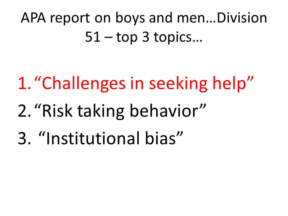 APA report on boys and men…Division 51 – top 3 topics… 1.Challenges in seeking help 2.Risk taking behavior 3.