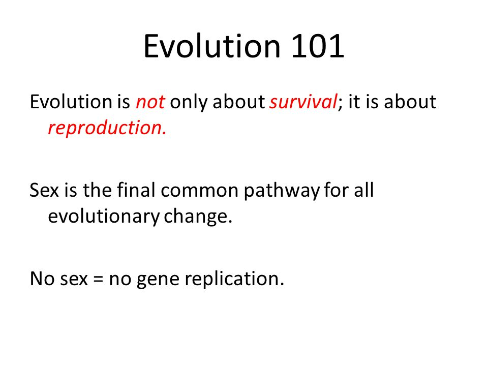 Evolution 101 Evolution is not only about survival; it is about reproduction.