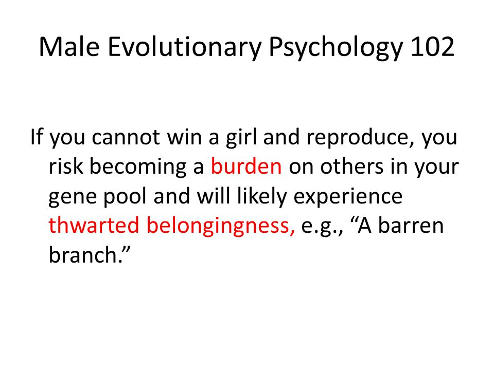 Male Evolutionary Psychology 102 If you cannot win a girl and reproduce, you risk becoming a burden on others in your gene pool and will likely experience thwarted belongingness, e.g., A barren branch.
