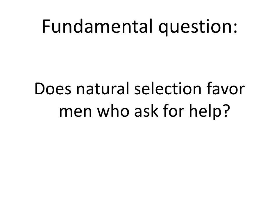 Fundamental question: Does natural selection favor men who ask for help